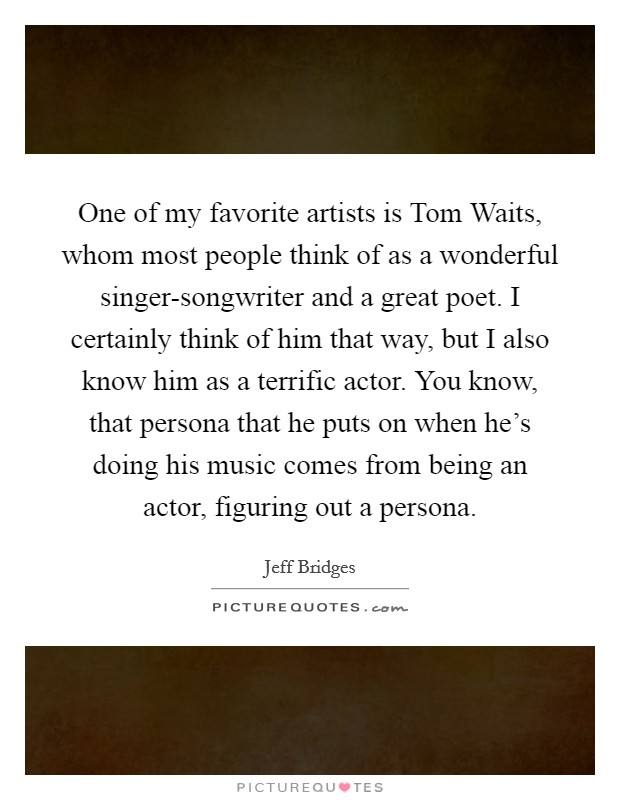 One of my favorite artists is Tom Waits, whom most people think of as a wonderful singer-songwriter and a great poet. I certainly think of him that way, but I also know him as a terrific actor. You know, that persona that he puts on when he's doing his music comes from being an actor, figuring out a persona Picture Quote #1