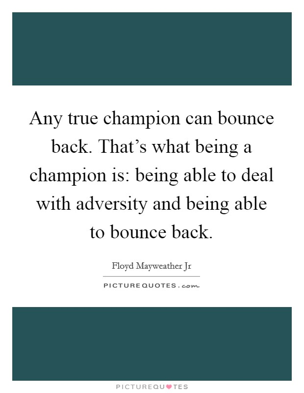 Any true champion can bounce back. That's what being a champion is: being able to deal with adversity and being able to bounce back Picture Quote #1
