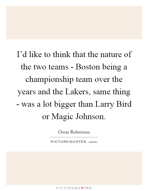 I'd like to think that the nature of the two teams - Boston being a championship team over the years and the Lakers, same thing - was a lot bigger than Larry Bird or Magic Johnson Picture Quote #1