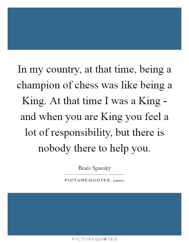 In my country, at that time, being a champion of chess was like being a King. At that time I was a King - and when you are King you feel a lot of responsibility, but there is nobody there to help you Picture Quote #1
