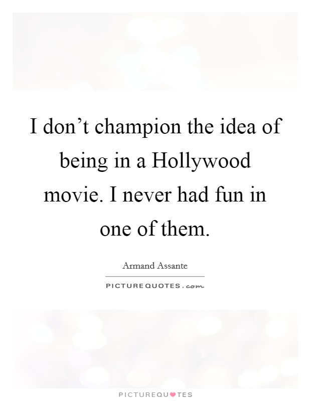 I don't champion the idea of being in a Hollywood movie. I never had fun in one of them Picture Quote #1