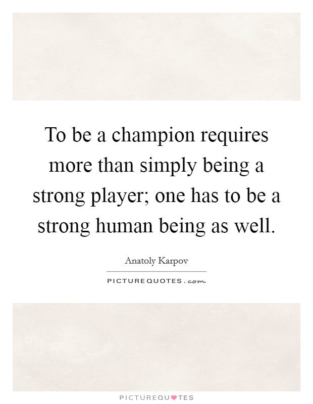 To be a champion requires more than simply being a strong player; one has to be a strong human being as well Picture Quote #1
