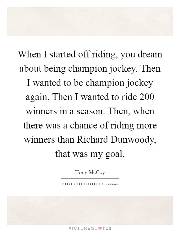 When I started off riding, you dream about being champion jockey. Then I wanted to be champion jockey again. Then I wanted to ride 200 winners in a season. Then, when there was a chance of riding more winners than Richard Dunwoody, that was my goal Picture Quote #1