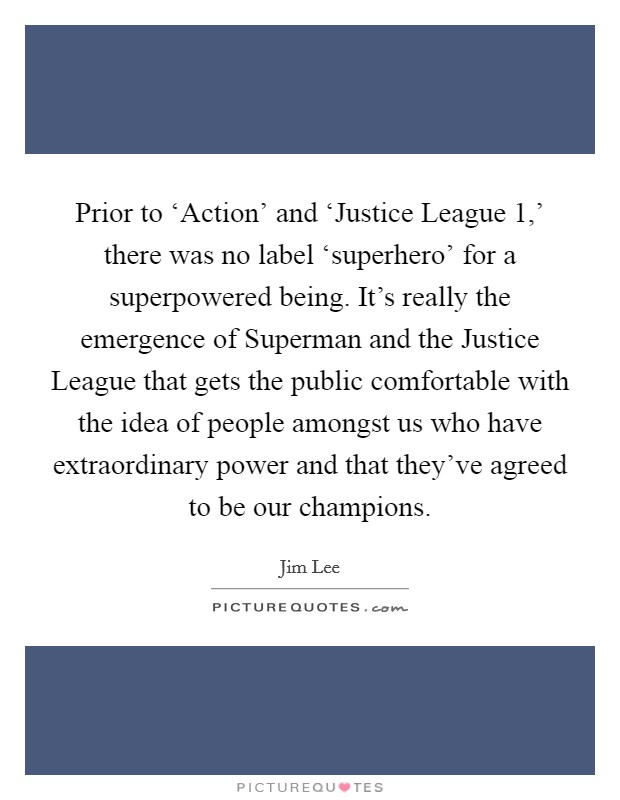 Prior to 'Action' and 'Justice League 1,' there was no label 'superhero' for a superpowered being. It's really the emergence of Superman and the Justice League that gets the public comfortable with the idea of people amongst us who have extraordinary power and that they've agreed to be our champions Picture Quote #1