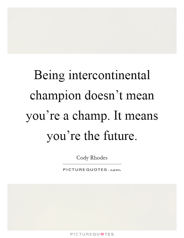 Being intercontinental champion doesn't mean you're a champ. It means you're the future Picture Quote #1