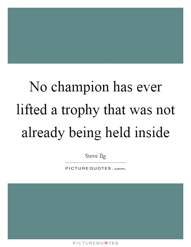 No champion has ever lifted a trophy that was not already being held inside Picture Quote #1