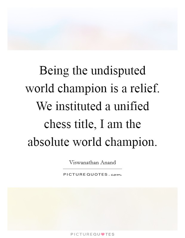 Being the undisputed world champion is a relief. We instituted a unified chess title, I am the absolute world champion Picture Quote #1