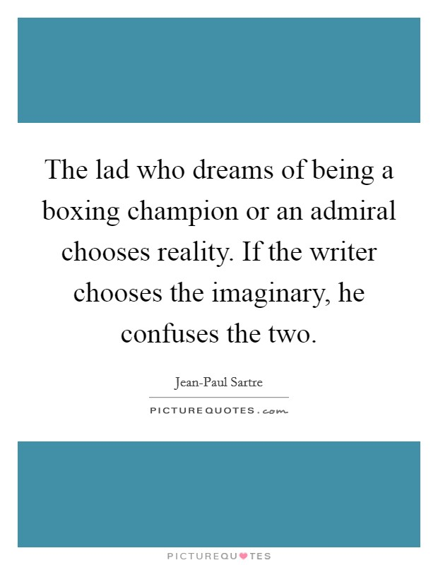 The lad who dreams of being a boxing champion or an admiral chooses reality. If the writer chooses the imaginary, he confuses the two Picture Quote #1