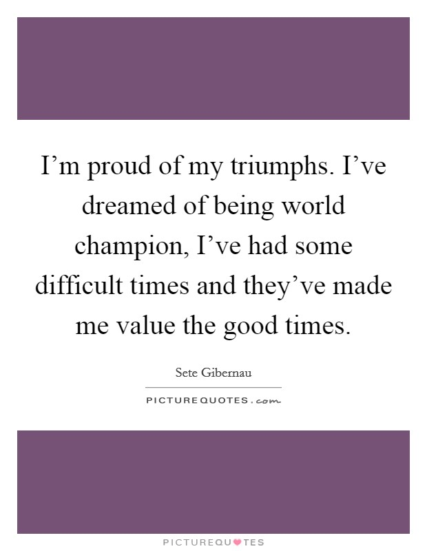 I'm proud of my triumphs. I've dreamed of being world champion, I've had some difficult times and they've made me value the good times Picture Quote #1