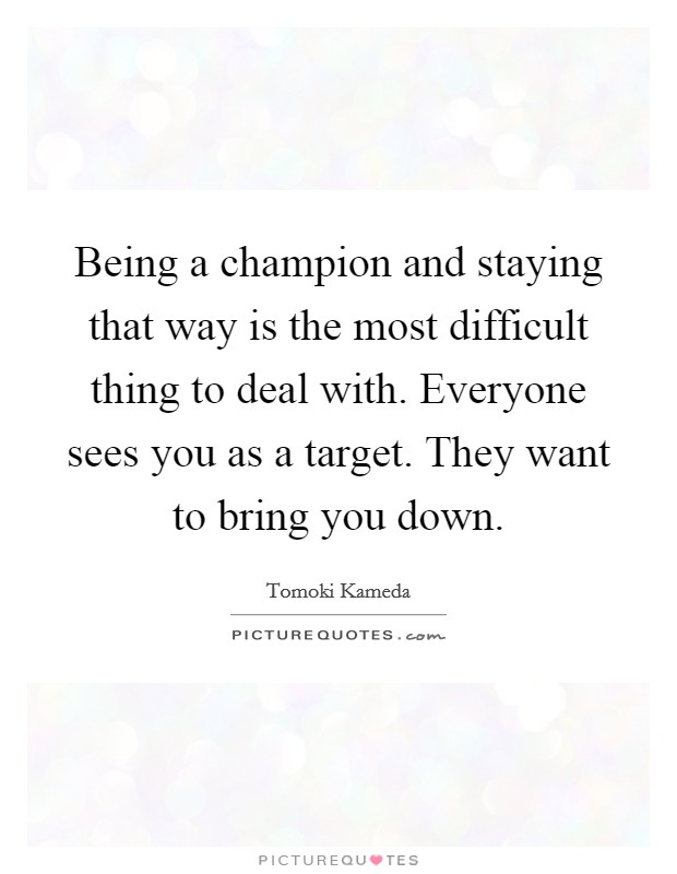 Being a champion and staying that way is the most difficult thing to deal with. Everyone sees you as a target. They want to bring you down Picture Quote #1