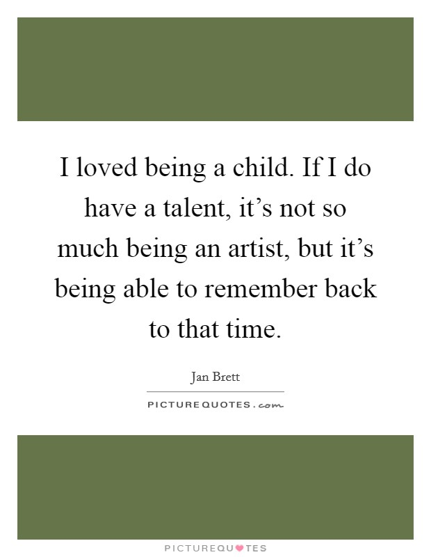 I loved being a child. If I do have a talent, it's not so much being an artist, but it's being able to remember back to that time Picture Quote #1