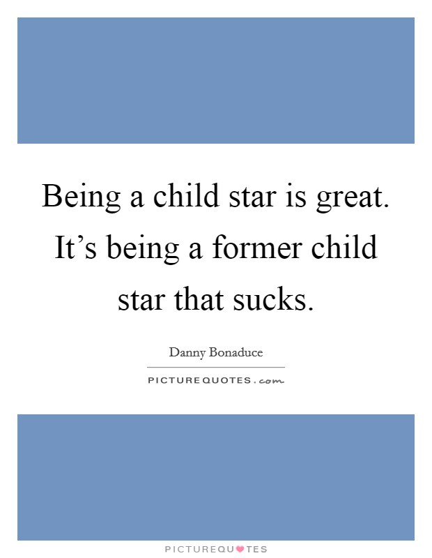 Being a child star is great. It's being a former child star that sucks Picture Quote #1