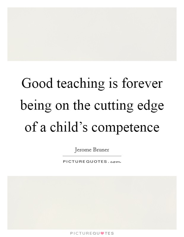 Good teaching is forever being on the cutting edge of a child's competence Picture Quote #1