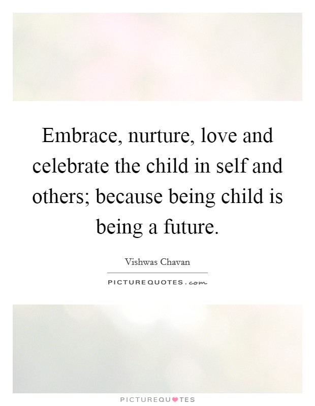 Embrace, nurture, love and celebrate the child in self and others; because being child is being a future Picture Quote #1