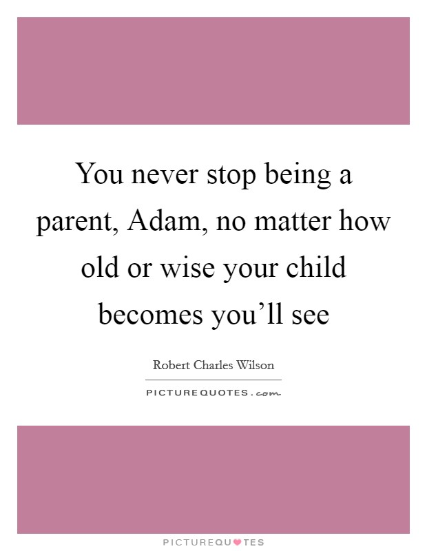 You never stop being a parent, Adam, no matter how old or wise your child becomes you'll see Picture Quote #1