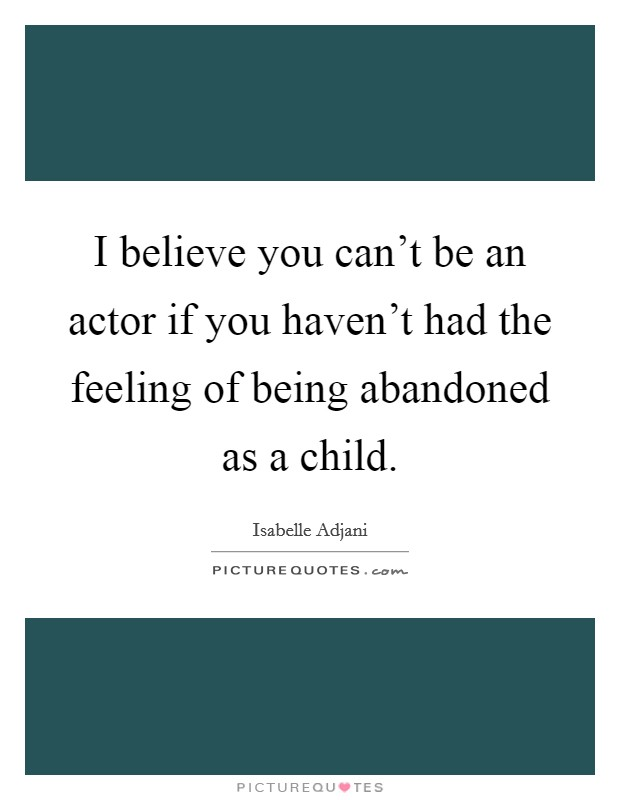 I believe you can't be an actor if you haven't had the feeling of being abandoned as a child Picture Quote #1
