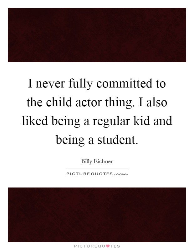 I never fully committed to the child actor thing. I also liked being a regular kid and being a student Picture Quote #1