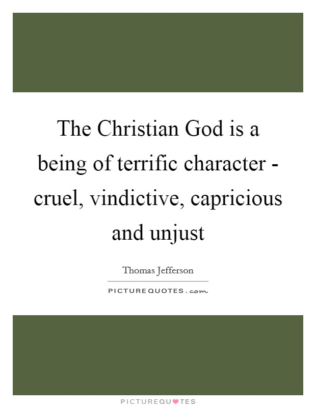 The Christian God is a being of terrific character - cruel, vindictive, capricious and unjust Picture Quote #1