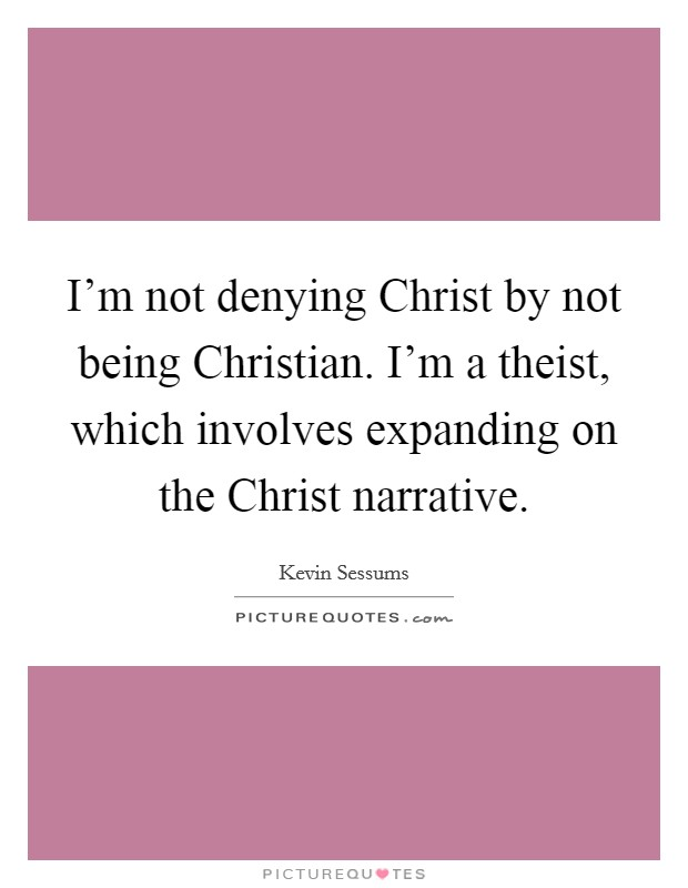 I'm not denying Christ by not being Christian. I'm a theist, which involves expanding on the Christ narrative Picture Quote #1