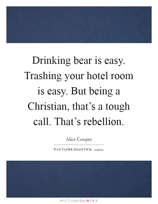 Drinking bear is easy. Trashing your hotel room is easy. But being a Christian, that's a tough call. That's rebellion. Picture Quote #1
