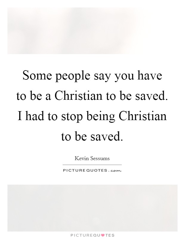 Some people say you have to be a Christian to be saved. I had to stop being Christian to be saved. Picture Quote #1