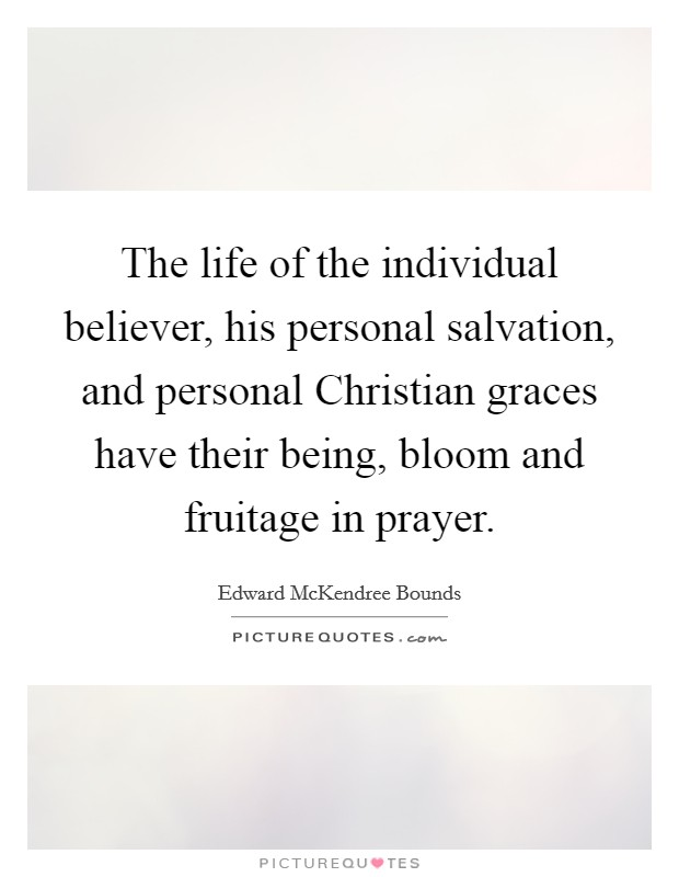 The life of the individual believer, his personal salvation, and personal Christian graces have their being, bloom and fruitage in prayer Picture Quote #1