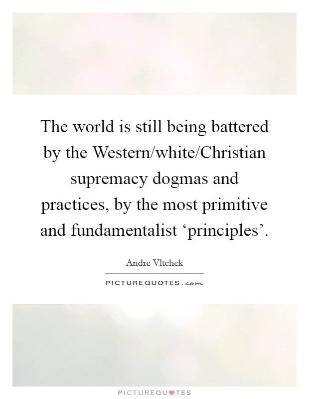 The world is still being battered by the Western/white/Christian supremacy dogmas and practices, by the most primitive and fundamentalist 'principles' Picture Quote #1