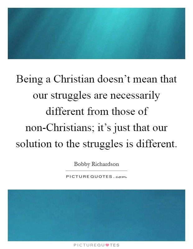 Being a Christian doesn't mean that our struggles are necessarily different from those of non-Christians; it's just that our solution to the struggles is different Picture Quote #1