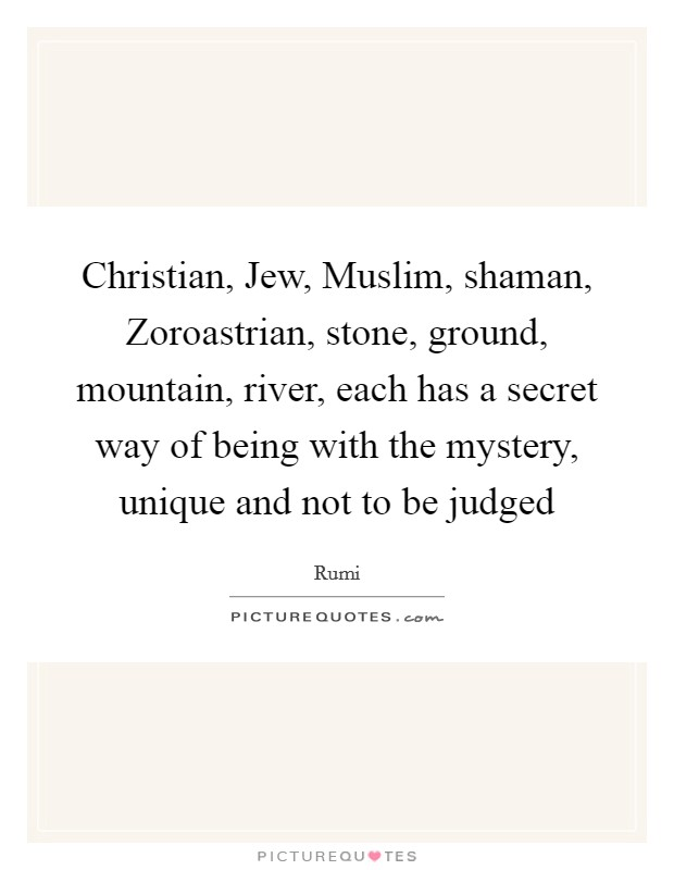 Christian, Jew, Muslim, shaman, Zoroastrian, stone, ground, mountain, river, each has a secret way of being with the mystery, unique and not to be judged Picture Quote #1