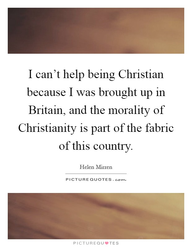 I can't help being Christian because I was brought up in Britain, and the morality of Christianity is part of the fabric of this country Picture Quote #1