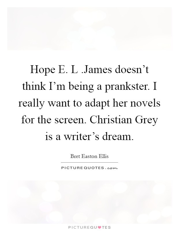 Hope E. L .James doesn't think I'm being a prankster. I really want to adapt her novels for the screen. Christian Grey is a writer's dream Picture Quote #1