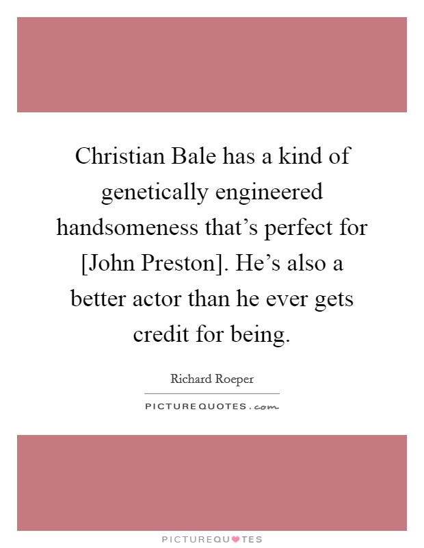 Christian Bale has a kind of genetically engineered handsomeness that's perfect for [John Preston]. He's also a better actor than he ever gets credit for being Picture Quote #1