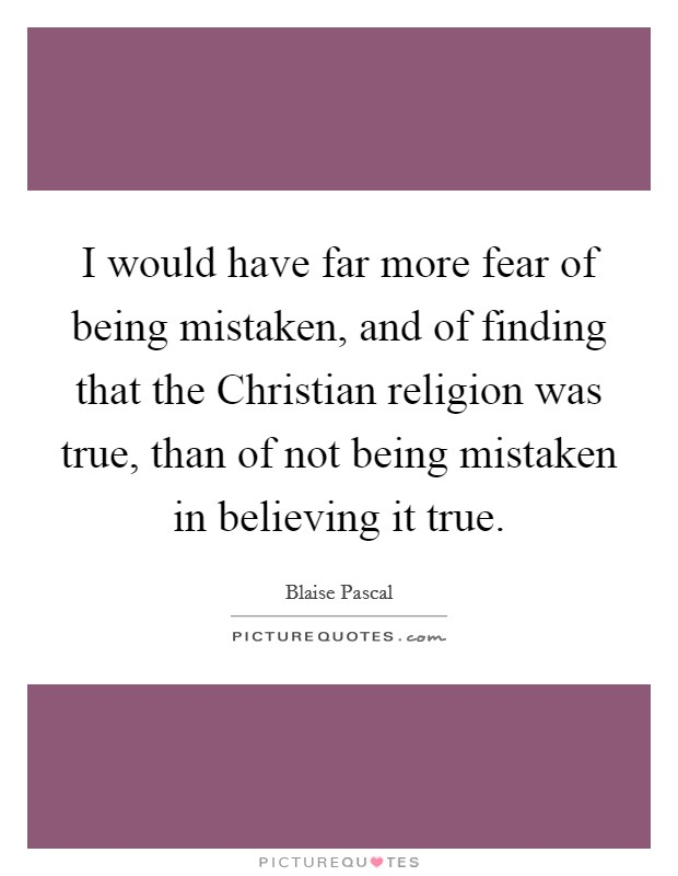 I would have far more fear of being mistaken, and of finding that the Christian religion was true, than of not being mistaken in believing it true. Picture Quote #1