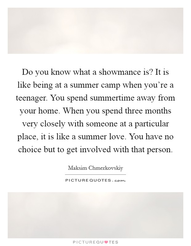 Do you know what a showmance is? It is like being at a summer camp when you're a teenager. You spend summertime away from your home. When you spend three months very closely with someone at a particular place, it is like a summer love. You have no choice but to get involved with that person. Picture Quote #1