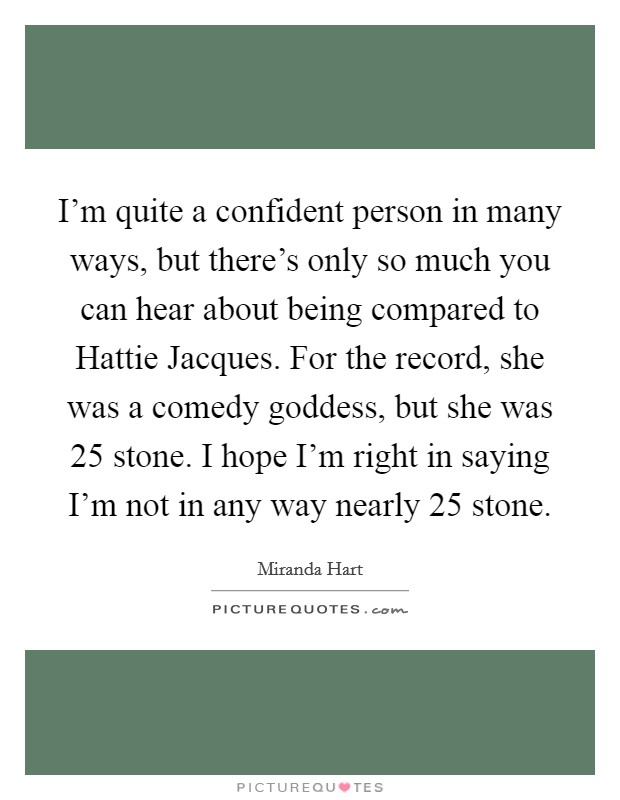 I'm quite a confident person in many ways, but there's only so much you can hear about being compared to Hattie Jacques. For the record, she was a comedy goddess, but she was 25 stone. I hope I'm right in saying I'm not in any way nearly 25 stone Picture Quote #1