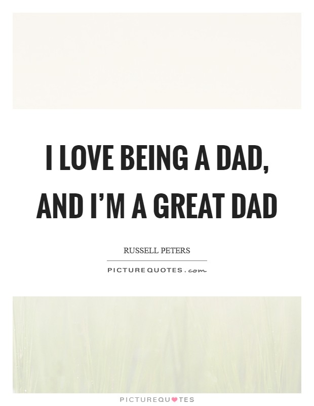 I love being a dad, and I'm a great dad Picture Quote #1