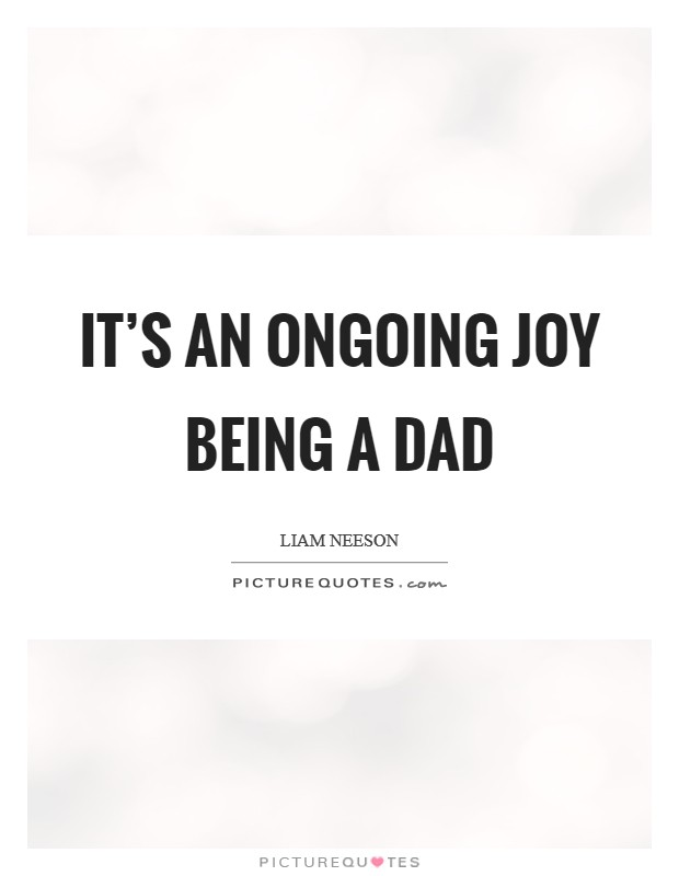 It's an ongoing joy being a dad Picture Quote #1