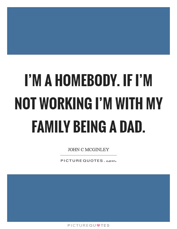 I'm a homebody. If I'm not working I'm with my family being a dad. Picture Quote #1