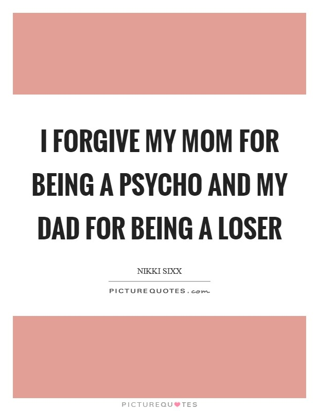 I forgive my mom for being a psycho and my dad for being a loser Picture Quote #1