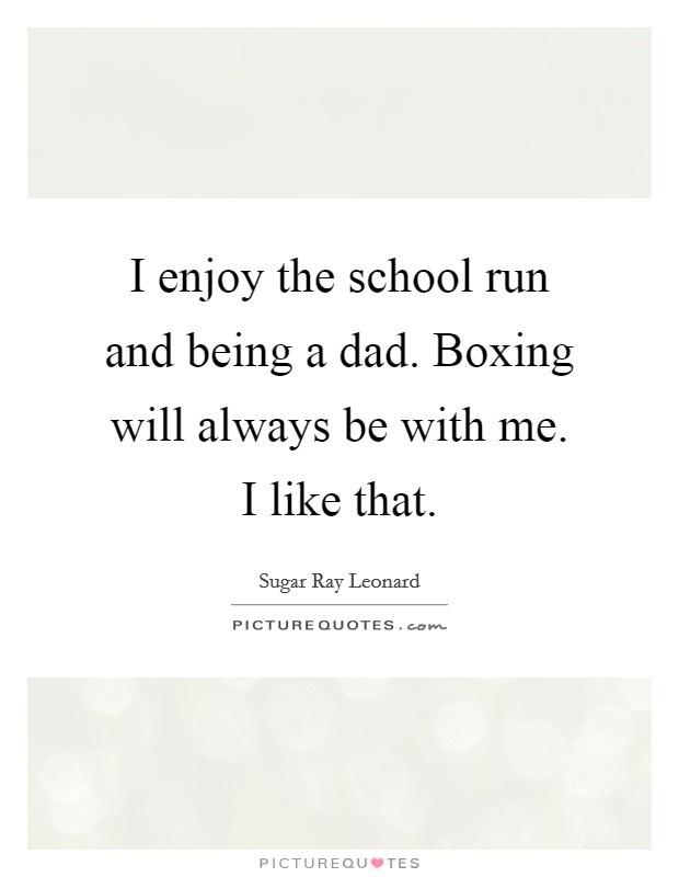 I enjoy the school run and being a dad. Boxing will always be with me. I like that Picture Quote #1