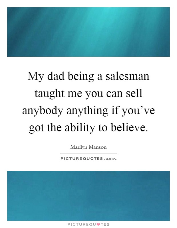 My dad being a salesman taught me you can sell anybody anything if you've got the ability to believe Picture Quote #1