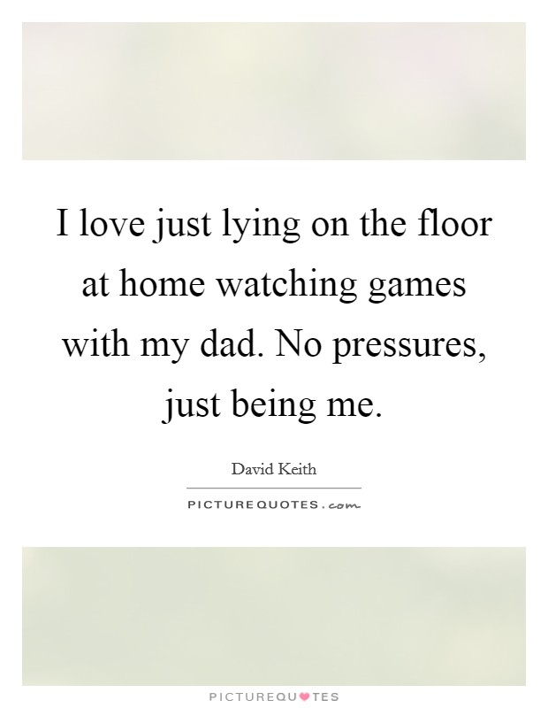 I love just lying on the floor at home watching games with my dad. No pressures, just being me Picture Quote #1