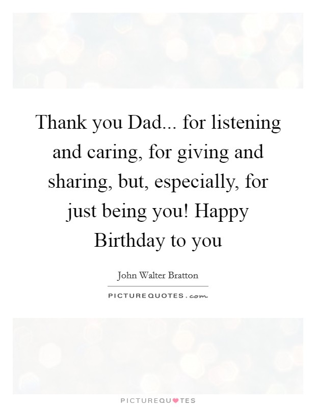 Thank you Dad... for listening and caring, for giving and sharing, but, especially, for just being you! Happy Birthday to you Picture Quote #1