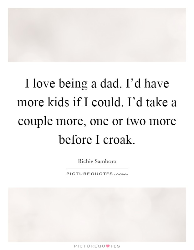 I love being a dad. I'd have more kids if I could. I'd take a couple more, one or two more before I croak Picture Quote #1