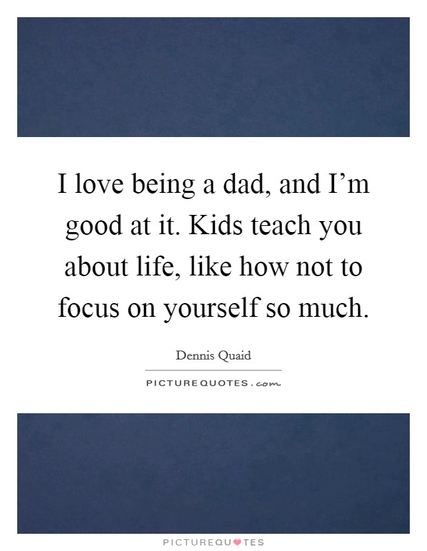 I love being a dad, and I'm good at it. Kids teach you about life, like how not to focus on yourself so much. Picture Quote #1