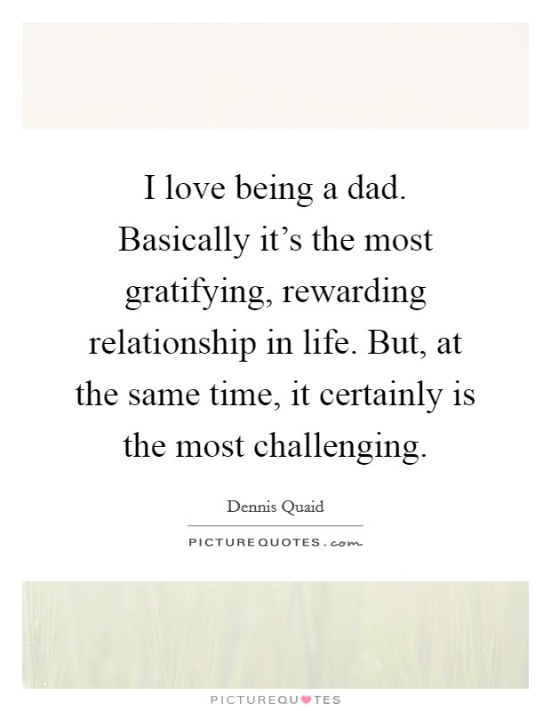 I love being a dad. Basically it's the most gratifying, rewarding relationship in life. But, at the same time, it certainly is the most challenging Picture Quote #1