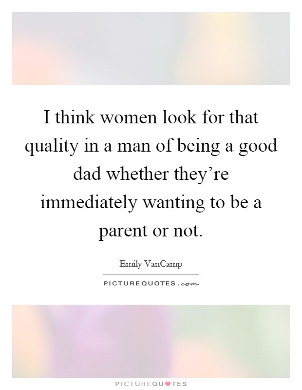 I think women look for that quality in a man of being a good dad whether they're immediately wanting to be a parent or not Picture Quote #1