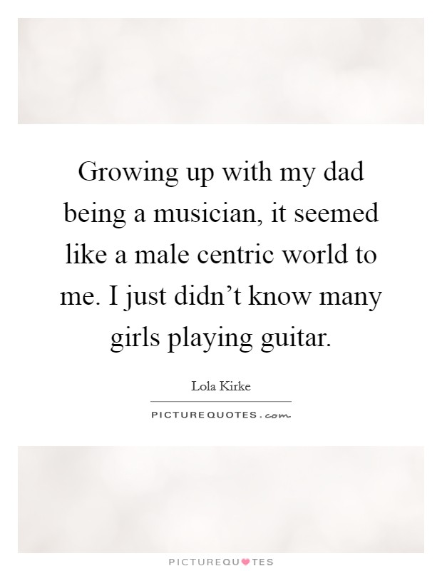 Growing up with my dad being a musician, it seemed like a male centric world to me. I just didn't know many girls playing guitar Picture Quote #1