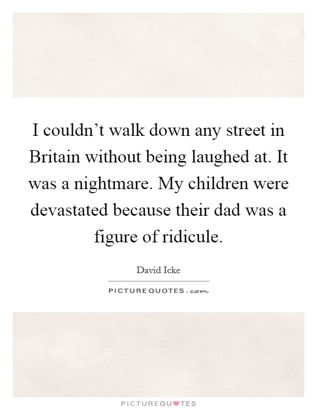 I couldn't walk down any street in Britain without being laughed at. It was a nightmare. My children were devastated because their dad was a figure of ridicule Picture Quote #1