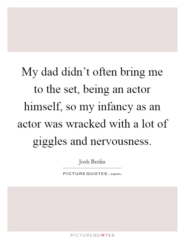 My dad didn't often bring me to the set, being an actor himself, so my infancy as an actor was wracked with a lot of giggles and nervousness Picture Quote #1